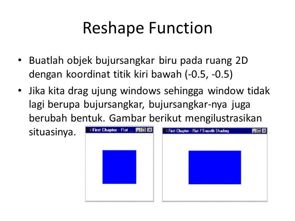 Reshape Function Buatlah objek bujursangkar biru pada ruang 2D dengan koordinat titik kiri bawah (-0.5, -0.5) Jika kita drag ujung windows sehingga window tidak lagi berupa bujursangkar, bujursangkar-nya juga berubah bentuk.