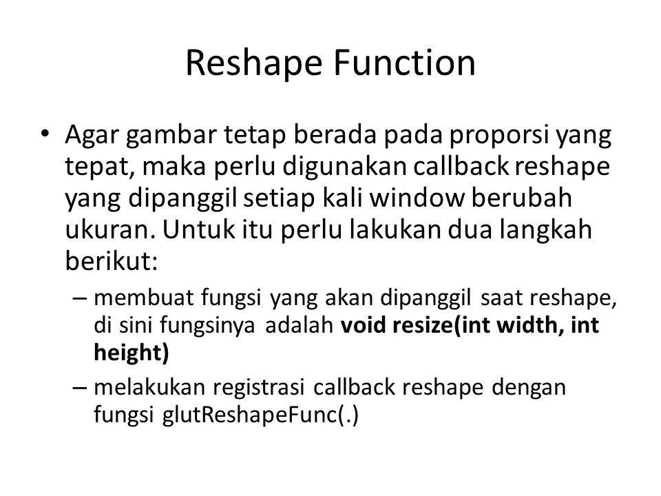 Reshape Function Agar gambar tetap berada pada proporsi yang tepat, maka perlu digunakan callback reshape yang dipanggil setiap kali window berubah ukuran.