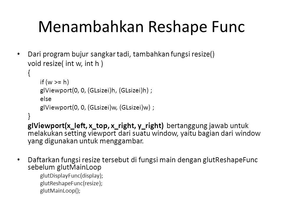 Menambahkan Reshape Func Dari program bujur sangkar tadi, tambahkan fungsi resize() void resize( int w, int h ) { if (w >= h) glViewport(0, 0, (GLsizei)h, (GLsizei)h) ; else glViewport(0, 0, (GLsizei)w, (GLsizei)w) ; } glViewport(x_left, x_top, x_right, y_right) bertanggung jawab untuk melakukan setting viewport dari suatu window, yaitu bagian dari window yang digunakan untuk menggambar.