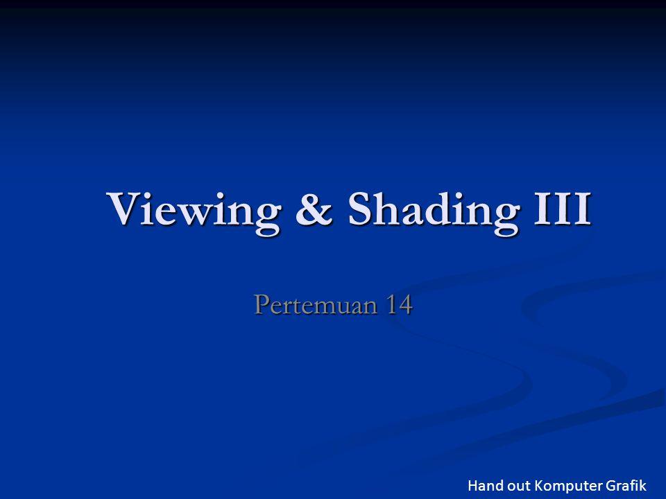 Viewing & Shading III Pertemuan 14 Hand out Komputer Grafik