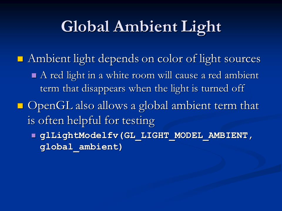 Global Ambient Light Ambient light depends on color of light sources Ambient light depends on color of light sources A red light in a white room will cause a red ambient term that disappears when the light is turned off A red light in a white room will cause a red ambient term that disappears when the light is turned off OpenGL also allows a global ambient term that is often helpful for testing OpenGL also allows a global ambient term that is often helpful for testing glLightModelfv(GL_LIGHT_MODEL_AMBIENT, global_ambient) glLightModelfv(GL_LIGHT_MODEL_AMBIENT, global_ambient)