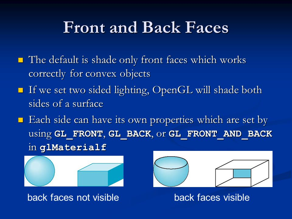 Front and Back Faces The default is shade only front faces which works correctly for convex objects The default is shade only front faces which works correctly for convex objects If we set two sided lighting, OpenGL will shade both sides of a surface If we set two sided lighting, OpenGL will shade both sides of a surface Each side can have its own properties which are set by using GL_FRONT, GL_BACK, or GL_FRONT_AND_BACK in glMaterialf Each side can have its own properties which are set by using GL_FRONT, GL_BACK, or GL_FRONT_AND_BACK in glMaterialf back faces not visibleback faces visible