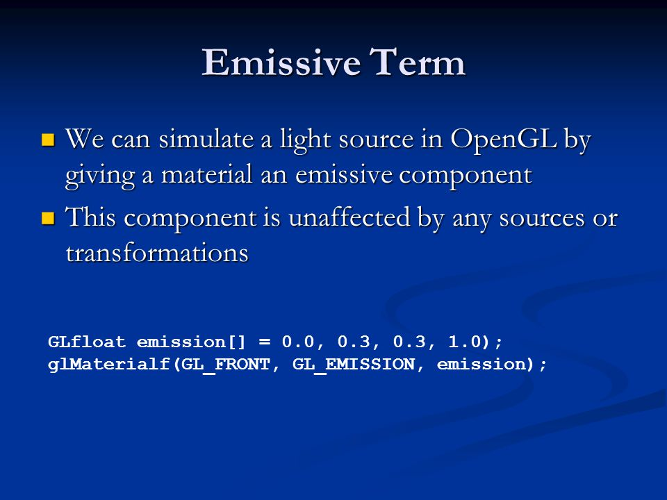 Emissive Term We can simulate a light source in OpenGL by giving a material an emissive component We can simulate a light source in OpenGL by giving a material an emissive component This component is unaffected by any sources or transformations This component is unaffected by any sources or transformations GLfloat emission[] = 0.0, 0.3, 0.3, 1.0); glMaterialf(GL_FRONT, GL_EMISSION, emission);