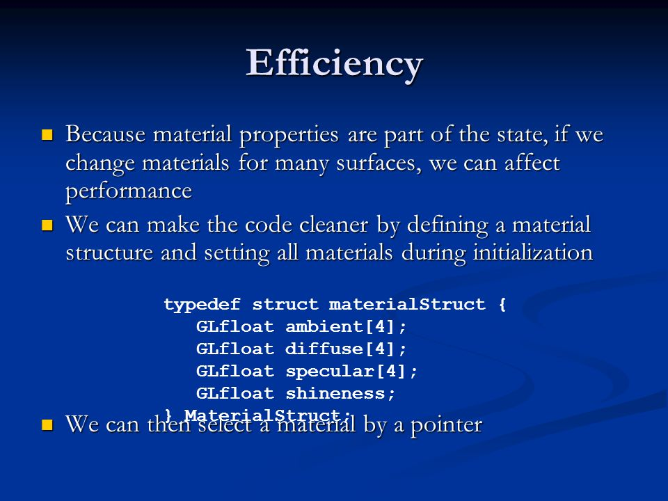 Efficiency Because material properties are part of the state, if we change materials for many surfaces, we can affect performance Because material properties are part of the state, if we change materials for many surfaces, we can affect performance We can make the code cleaner by defining a material structure and setting all materials during initialization We can make the code cleaner by defining a material structure and setting all materials during initialization We can then select a material by a pointer We can then select a material by a pointer typedef struct materialStruct { GLfloat ambient[4]; GLfloat diffuse[4]; GLfloat specular[4]; GLfloat shineness; } MaterialStruct;