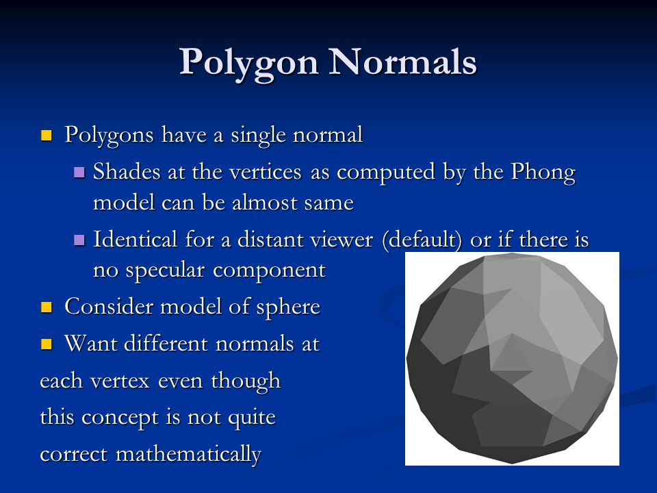 Polygon Normals Polygons have a single normal Polygons have a single normal Shades at the vertices as computed by the Phong model can be almost same Shades at the vertices as computed by the Phong model can be almost same Identical for a distant viewer (default) or if there is no specular component Identical for a distant viewer (default) or if there is no specular component Consider model of sphere Consider model of sphere Want different normals at Want different normals at each vertex even though this concept is not quite correct mathematically