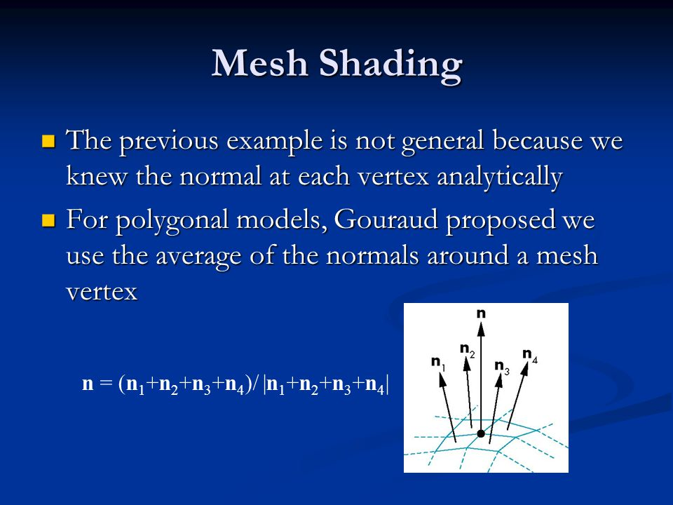 Mesh Shading The previous example is not general because we knew the normal at each vertex analytically The previous example is not general because we knew the normal at each vertex analytically For polygonal models, Gouraud proposed we use the average of the normals around a mesh vertex For polygonal models, Gouraud proposed we use the average of the normals around a mesh vertex n = (n 1 +n 2 +n 3 +n 4 )/ |n 1 +n 2 +n 3 +n 4 |