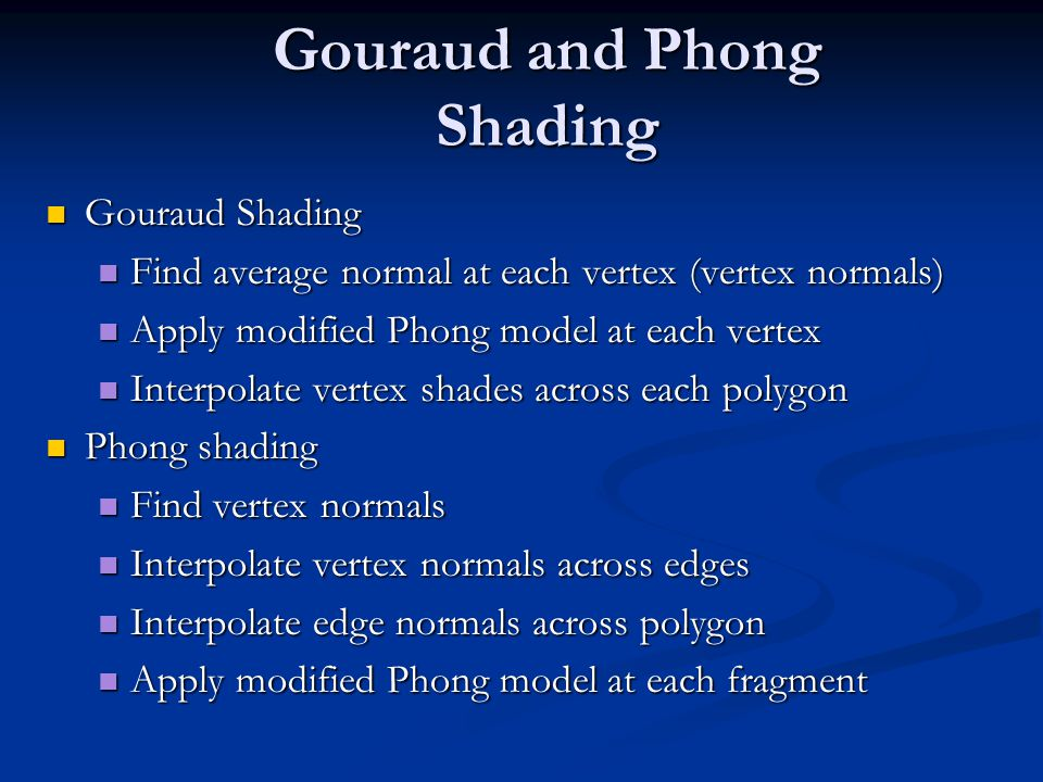 Gouraud and Phong Shading Gouraud Shading Gouraud Shading Find average normal at each vertex (vertex normals) Find average normal at each vertex (vertex normals) Apply modified Phong model at each vertex Apply modified Phong model at each vertex Interpolate vertex shades across each polygon Interpolate vertex shades across each polygon Phong shading Phong shading Find vertex normals Find vertex normals Interpolate vertex normals across edges Interpolate vertex normals across edges Interpolate edge normals across polygon Interpolate edge normals across polygon Apply modified Phong model at each fragment Apply modified Phong model at each fragment