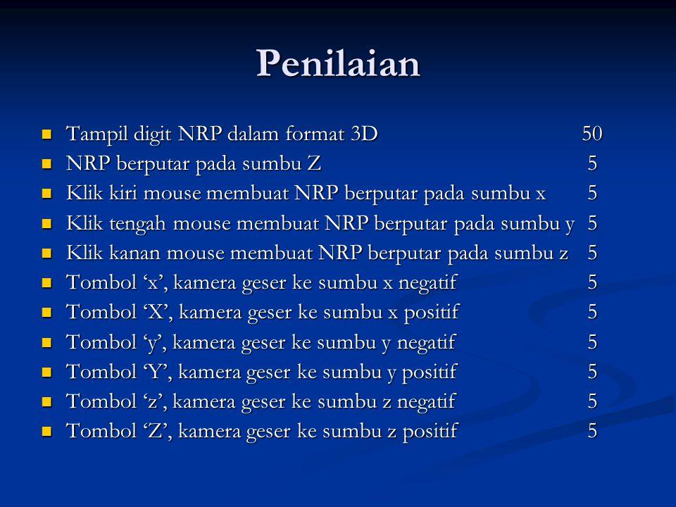 Penilaian Tampil digit NRP dalam format 3D50 Tampil digit NRP dalam format 3D50 NRP berputar pada sumbu Z 5 NRP berputar pada sumbu Z 5 Klik kiri mouse membuat NRP berputar pada sumbu x 5 Klik kiri mouse membuat NRP berputar pada sumbu x 5 Klik tengah mouse membuat NRP berputar pada sumbu y 5 Klik tengah mouse membuat NRP berputar pada sumbu y 5 Klik kanan mouse membuat NRP berputar pada sumbu z 5 Klik kanan mouse membuat NRP berputar pada sumbu z 5 Tombol 'x', kamera geser ke sumbu x negatif 5 Tombol 'x', kamera geser ke sumbu x negatif 5 Tombol 'X', kamera geser ke sumbu x positif 5 Tombol 'X', kamera geser ke sumbu x positif 5 Tombol 'y', kamera geser ke sumbu y negatif 5 Tombol 'y', kamera geser ke sumbu y negatif 5 Tombol 'Y', kamera geser ke sumbu y positif 5 Tombol 'Y', kamera geser ke sumbu y positif 5 Tombol 'z', kamera geser ke sumbu z negatif 5 Tombol 'z', kamera geser ke sumbu z negatif 5 Tombol 'Z', kamera geser ke sumbu z positif 5 Tombol 'Z', kamera geser ke sumbu z positif 5