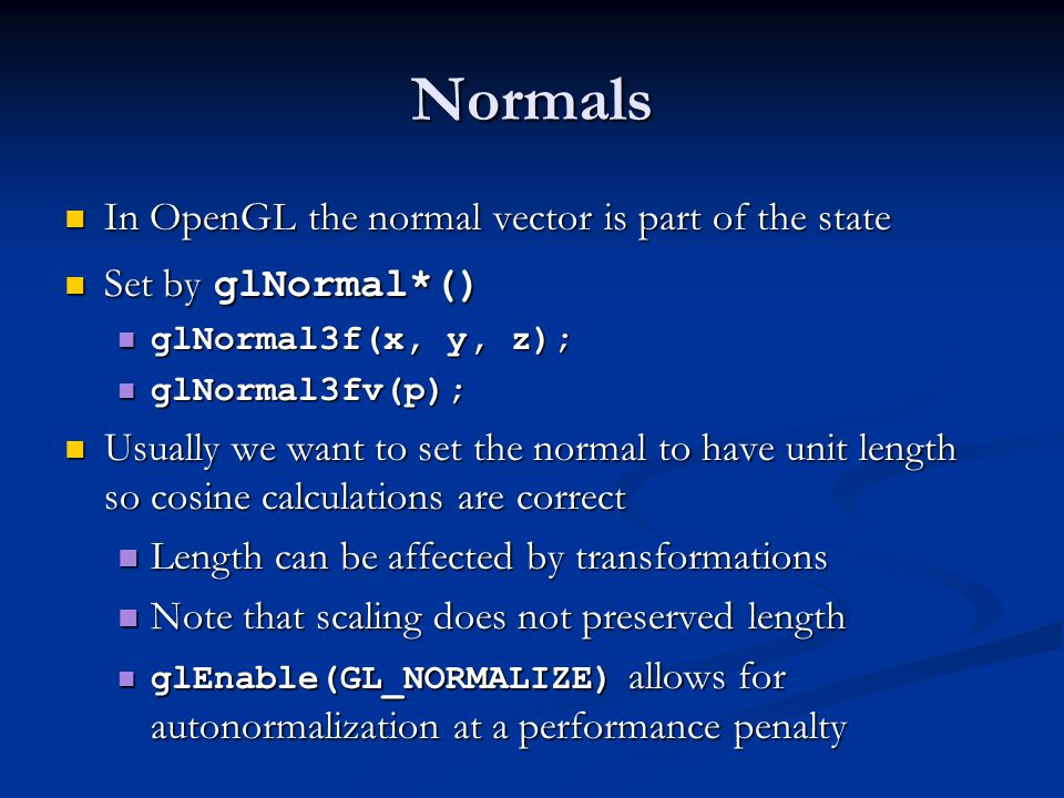 Normals In OpenGL the normal vector is part of the state In OpenGL the normal vector is part of the state Set by glNormal*() Set by glNormal*() glNormal3f(x, y, z); glNormal3f(x, y, z); glNormal3fv(p); glNormal3fv(p); Usually we want to set the normal to have unit length so cosine calculations are correct Usually we want to set the normal to have unit length so cosine calculations are correct Length can be affected by transformations Length can be affected by transformations Note that scaling does not preserved length Note that scaling does not preserved length glEnable(GL_NORMALIZE) allows for autonormalization at a performance penalty glEnable(GL_NORMALIZE) allows for autonormalization at a performance penalty