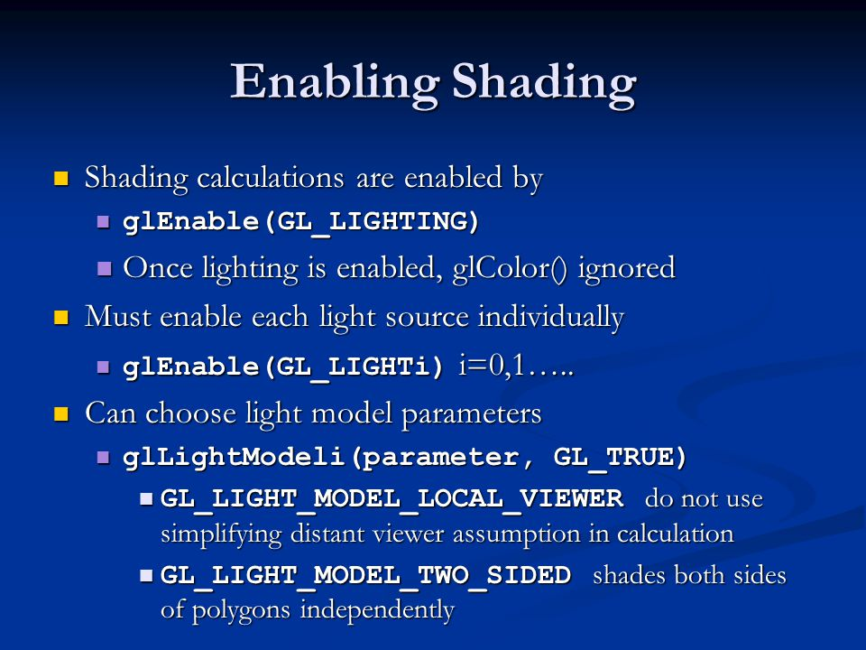 Polygonal Shading Shading calculations are done for each vertex Shading calculations are done for each vertex Vertex colors become vertex shades Vertex colors become vertex shades By default, vertex shades are interpolated across the polygon By default, vertex shades are interpolated across the polygon glShadeModel(GL_SMOOTH); glShadeModel(GL_SMOOTH); If we use glShadeModel(GL_FLAT); the color at the first vertex will determine the shade of the whole polygon If we use glShadeModel(GL_FLAT); the color at the first vertex will determine the shade of the whole polygon