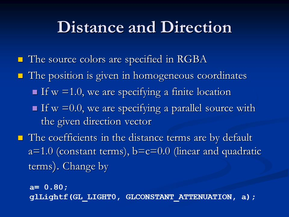 Distance and Direction The source colors are specified in RGBA The source colors are specified in RGBA The position is given in homogeneous coordinates The position is given in homogeneous coordinates If w =1.0, we are specifying a finite location If w =1.0, we are specifying a finite location If w =0.0, we are specifying a parallel source with the given direction vector If w =0.0, we are specifying a parallel source with the given direction vector The coefficients in the distance terms are by default a=1.0 (constant terms), b=c=0.0 (linear and quadratic terms ).