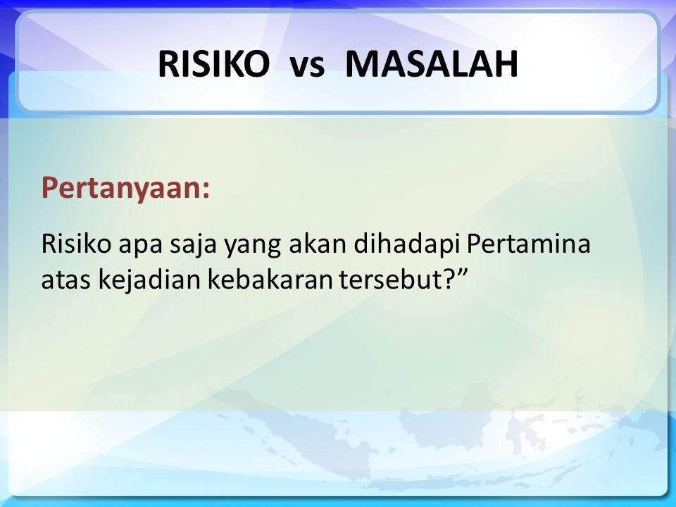 RISIKO vs MASALAH Pertanyaan: Risiko apa saja yang akan dihadapi Pertamina atas kejadian kebakaran tersebut?