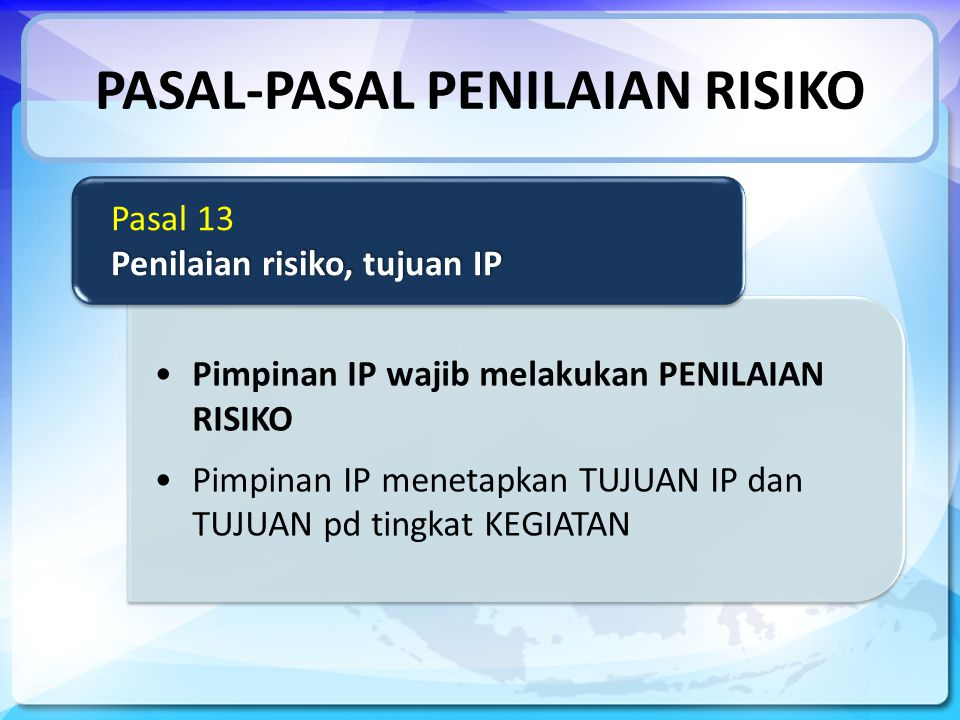 PASAL-PASAL PENILAIAN RISIKO Pimpinan IP wajib melakukan PENILAIAN RISIKO Pimpinan IP menetapkan TUJUAN IP dan TUJUAN pd tingkat KEGIATAN Pasal 13 Penilaian risiko, tujuan IP