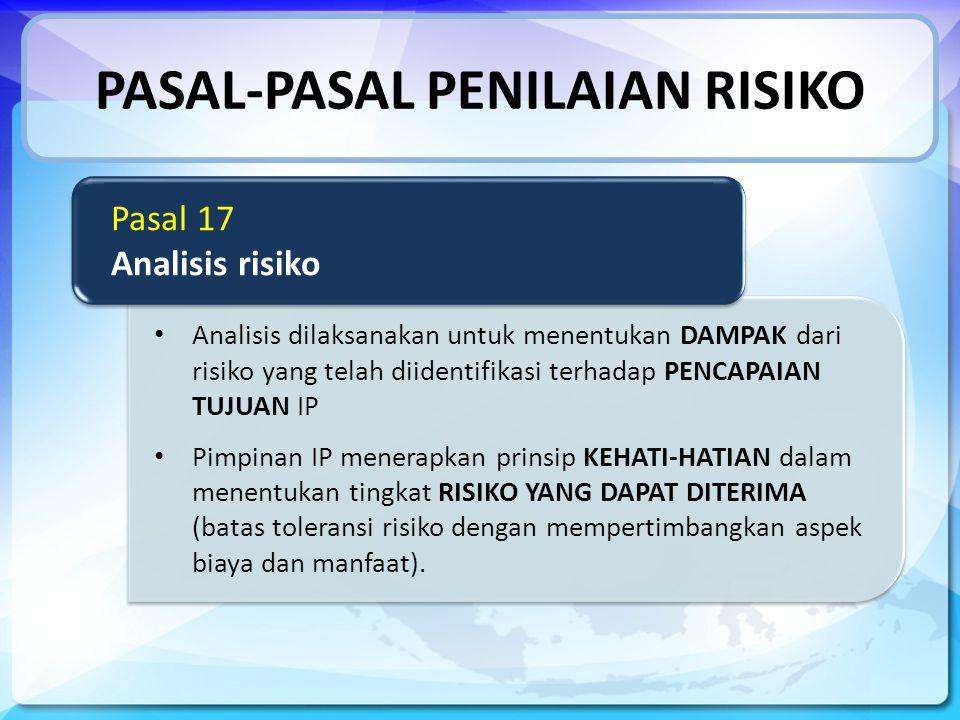 PASAL-PASAL PENILAIAN RISIKO Analisis dilaksanakan untuk menentukan DAMPAK dari risiko yang telah diidentifikasi terhadap PENCAPAIAN TUJUAN IP Pimpinan IP menerapkan prinsip KEHATI-HATIAN dalam menentukan tingkat RISIKO YANG DAPAT DITERIMA (batas toleransi risiko dengan mempertimbangkan aspek biaya dan manfaat).
