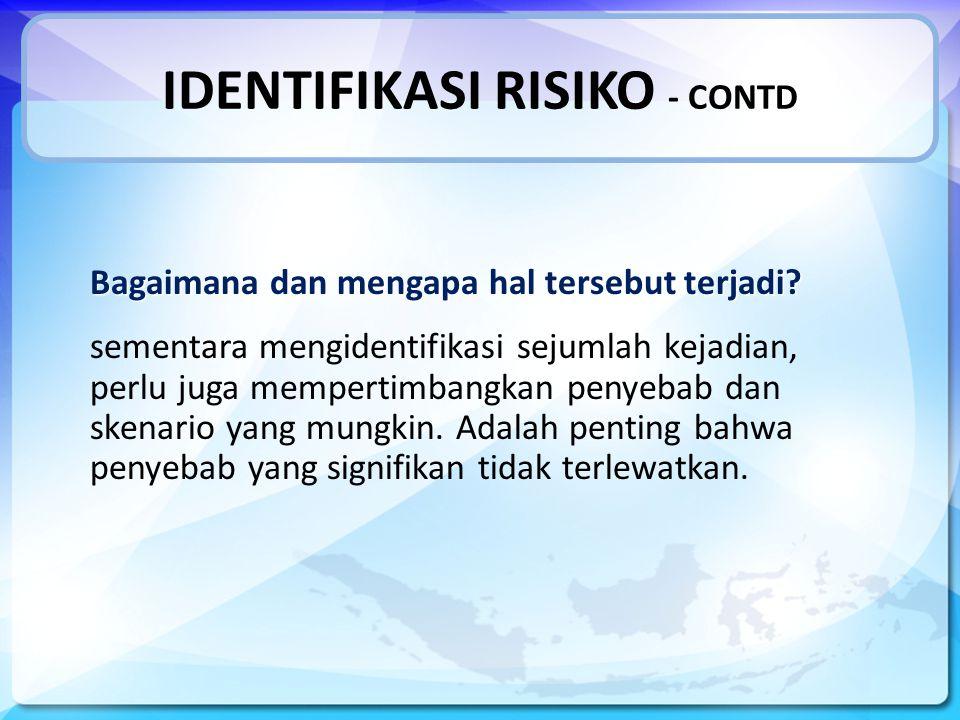 IDENTIFIKASI RISIKO - CONTD Bagaimana dan mengapa hal tersebut terjadi.