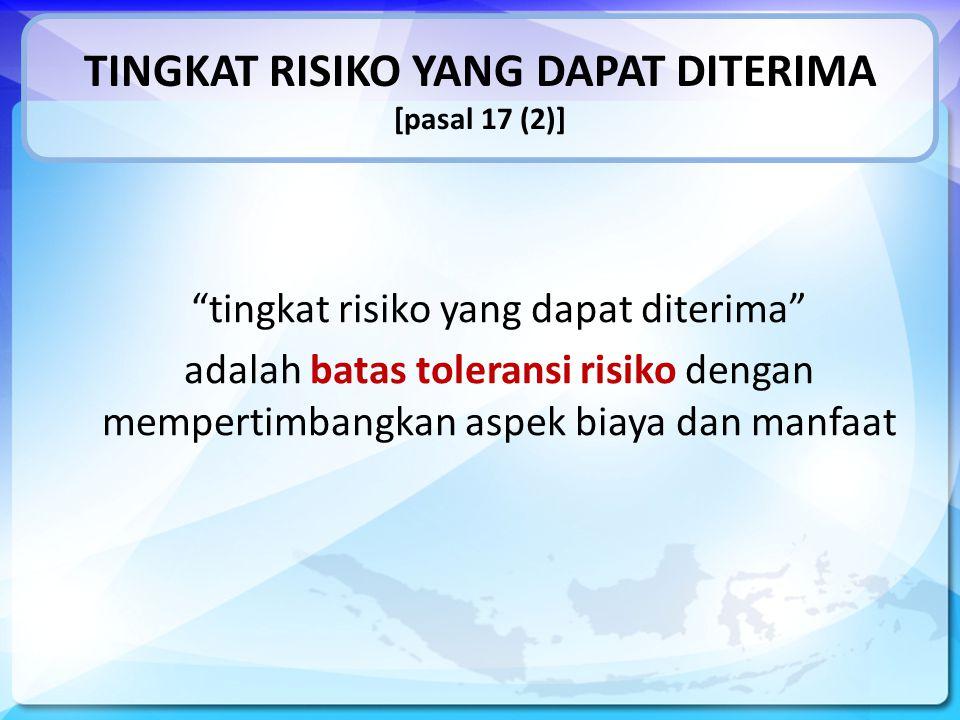 TINGKAT RISIKO YANG DAPAT DITERIMA [pasal 17 (2)] tingkat risiko yang dapat diterima adalah batas toleransi risiko dengan mempertimbangkan aspek biaya dan manfaat