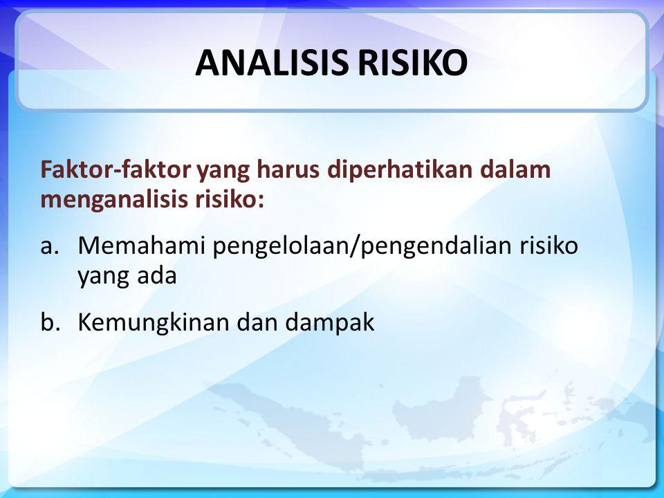 ANALISIS RISIKO Faktor-faktor yang harus diperhatikan dalam menganalisis risiko: a.Memahami pengelolaan/pengendalian risiko yang ada b.Kemungkinan dan dampak