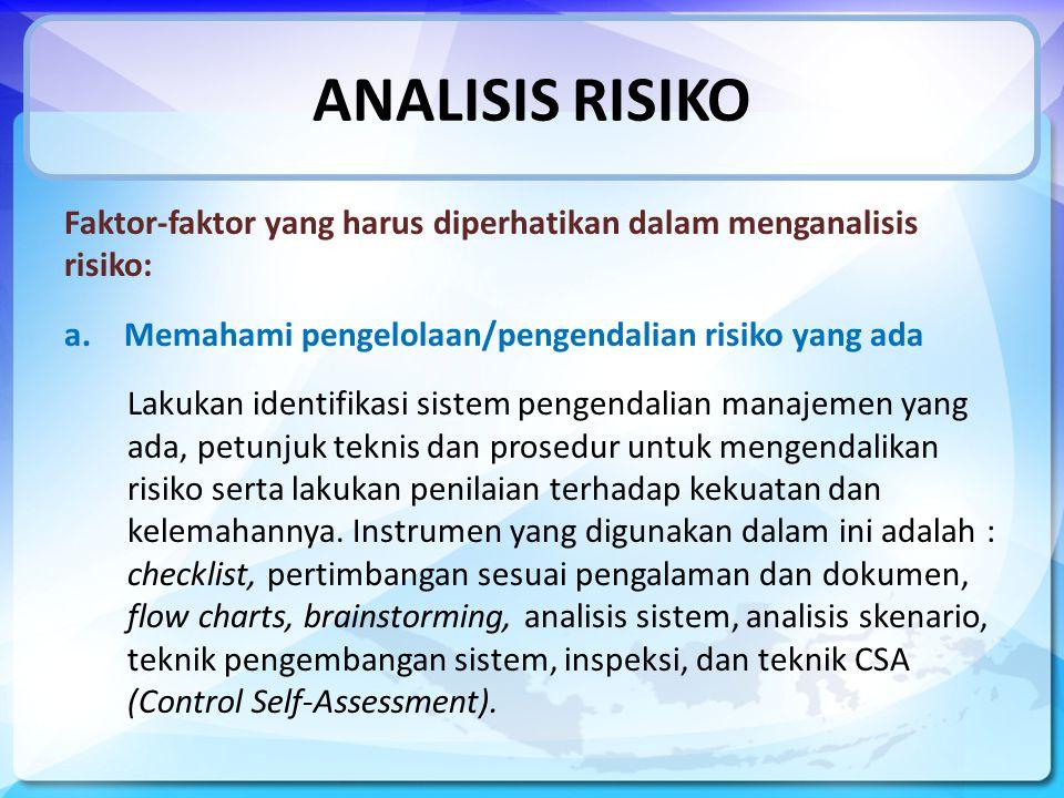 ANALISIS RISIKO Faktor-faktor yang harus diperhatikan dalam menganalisis risiko: a.Memahami pengelolaan/pengendalian risiko yang ada Lakukan identifikasi sistem pengendalian manajemen yang ada, petunjuk teknis dan prosedur untuk mengendalikan risiko serta lakukan penilaian terhadap kekuatan dan kelemahannya.
