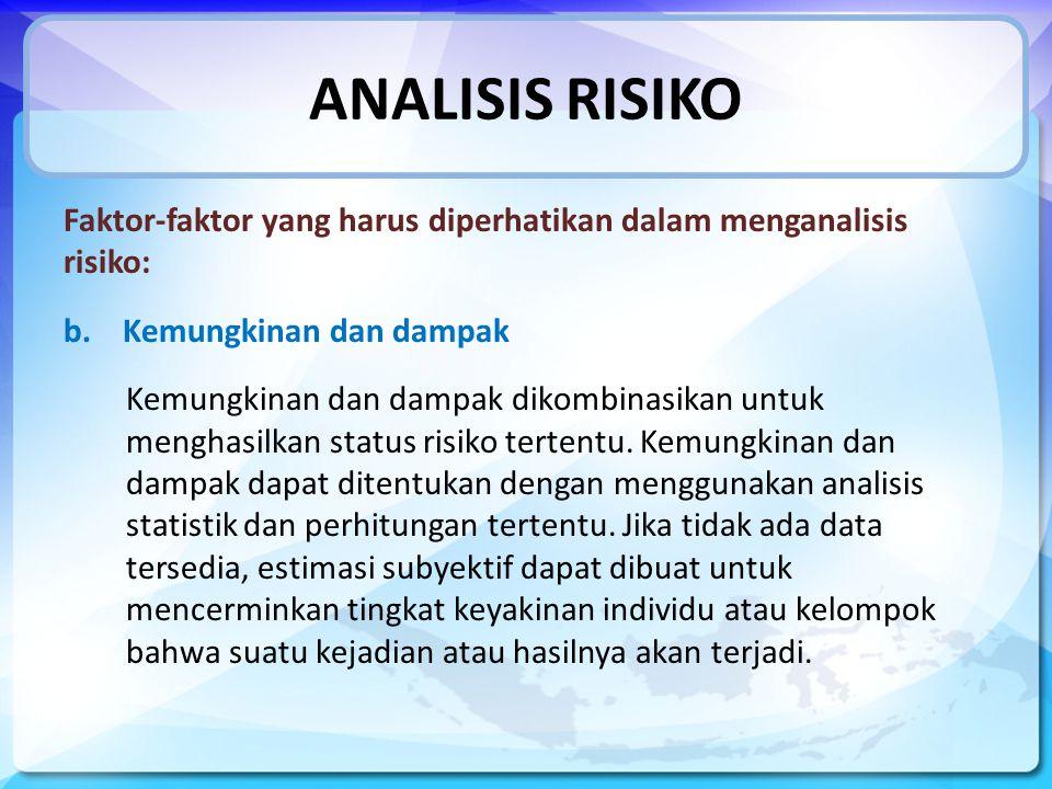 ANALISIS RISIKO Faktor-faktor yang harus diperhatikan dalam menganalisis risiko: b.Kemungkinan dan dampak Kemungkinan dan dampak dikombinasikan untuk menghasilkan status risiko tertentu.