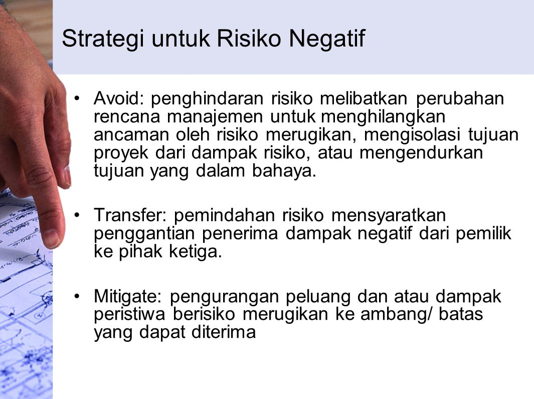 Strategi untuk Risiko Negatif Avoid: penghindaran risiko melibatkan perubahan rencana manajemen untuk menghilangkan ancaman oleh risiko merugikan, men