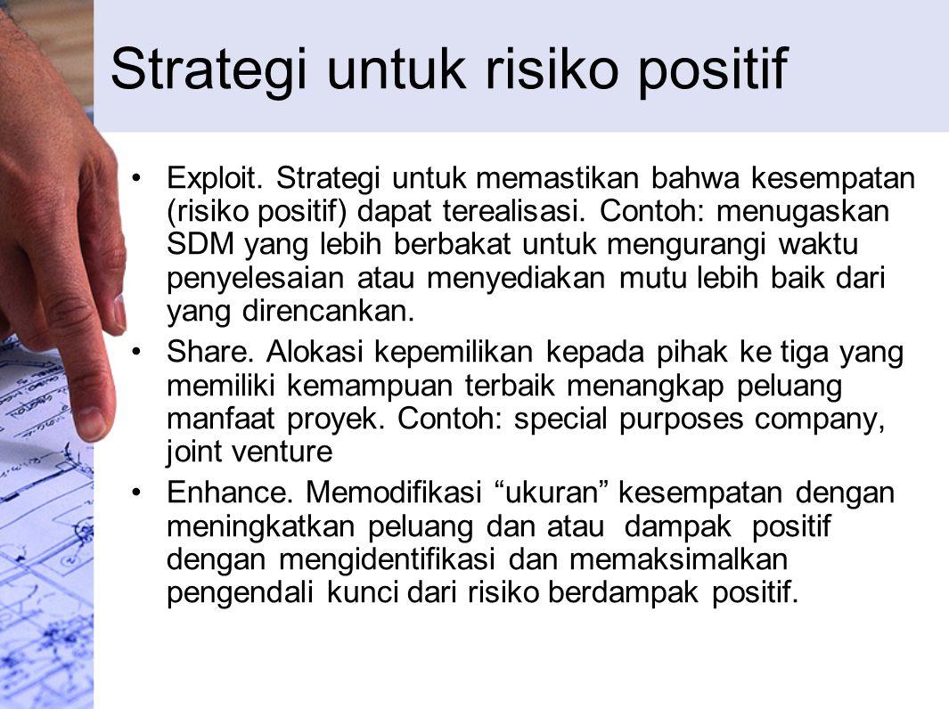 Strategi untuk risiko positif Exploit. Strategi untuk memastikan bahwa kesempatan (risiko positif) dapat terealisasi. Contoh: menugaskan SDM yang lebi