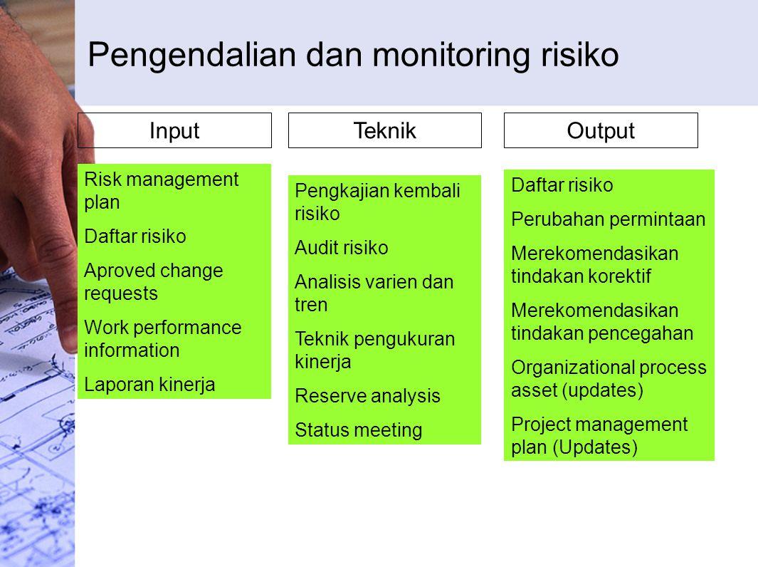 Pengendalian dan monitoring risiko InputTeknikOutput Risk management plan Daftar risiko Aproved change requests Work performance information Laporan k