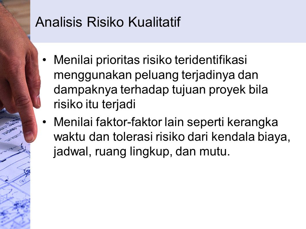 Analisis Risiko Kualitatif Menilai prioritas risiko teridentifikasi menggunakan peluang terjadinya dan dampaknya terhadap tujuan proyek bila risiko it