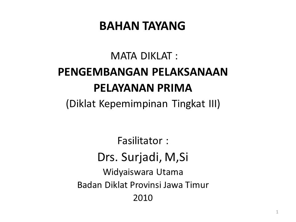 BAHAN TAYANG MATA DIKLAT : PENGEMBANGAN PELAKSANAAN PELAYANAN PRIMA (Diklat Kepemimpinan Tingkat III) Fasilitator : Drs. Surjadi, M,Si Widyaiswara Uta