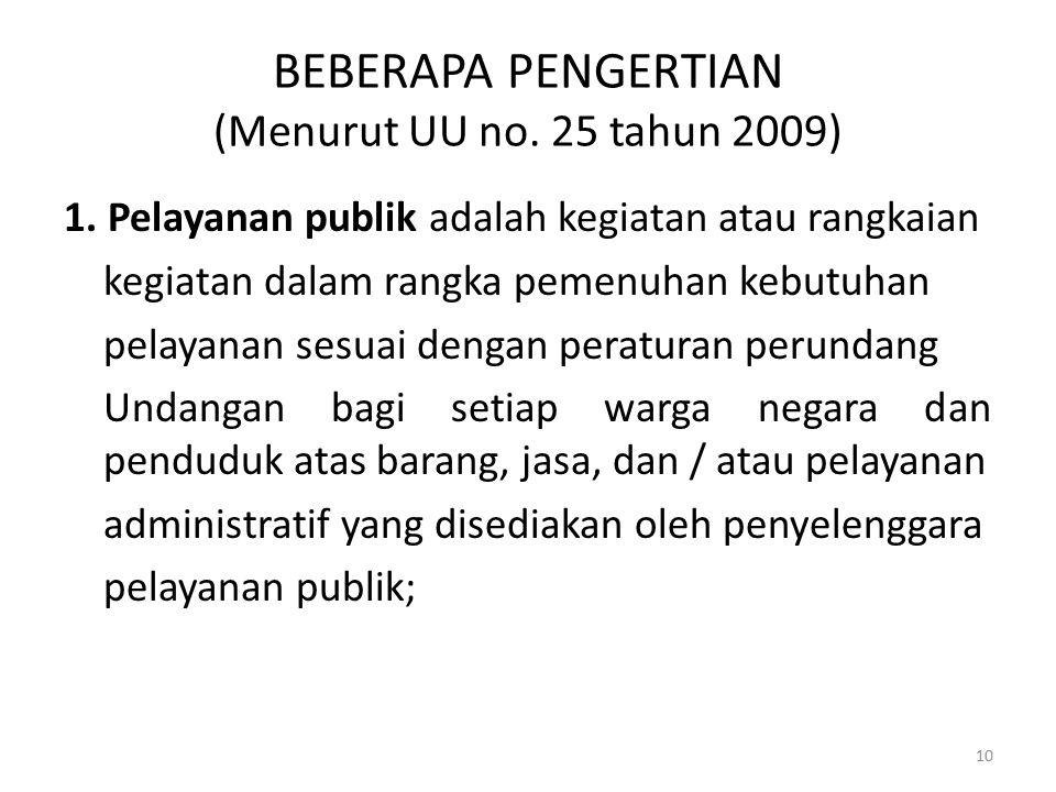 BEBERAPA PENGERTIAN (Menurut UU no. 25 tahun 2009) 1. Pelayanan publik adalah kegiatan atau rangkaian kegiatan dalam rangka pemenuhan kebutuhan pelaya