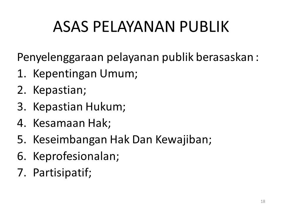 ASAS PELAYANAN PUBLIK Penyelenggaraan pelayanan publik berasaskan : 1.Kepentingan Umum; 2.Kepastian; 3.Kepastian Hukum; 4.Kesamaan Hak; 5.Keseimbangan