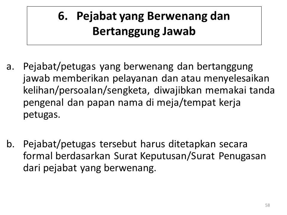 6. Pejabat yang Berwenang dan Bertanggung Jawab a.Pejabat/petugas yang berwenang dan bertanggung jawab memberikan pelayanan dan atau menyelesaikan kel