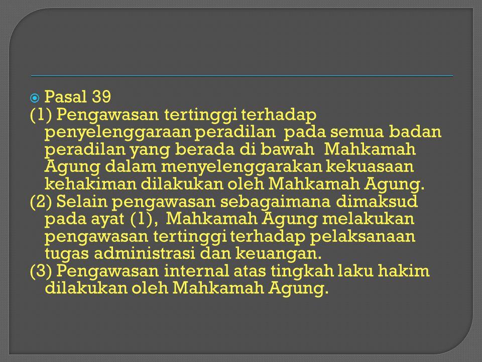  Pasal 39 (1) Pengawasan tertinggi terhadap penyelenggaraan peradilan pada semua badan peradilan yang berada di bawah Mahkamah Agung dalam menyelengg