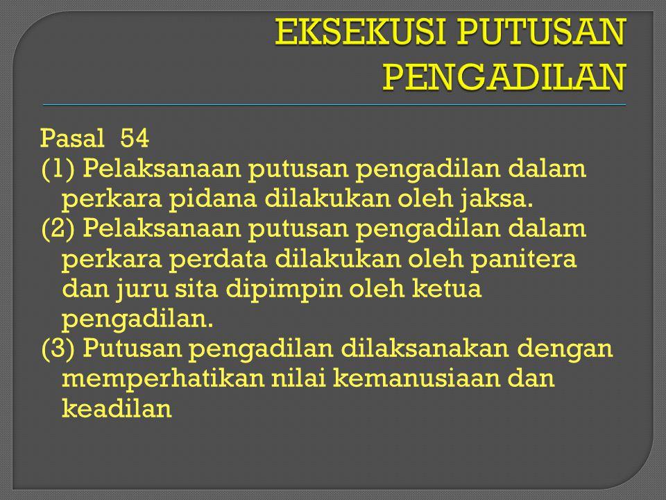 Pasal 54 (1) Pelaksanaan putusan pengadilan dalam perkara pidana dilakukan oleh jaksa. (2) Pelaksanaan putusan pengadilan dalam perkara perdata dilaku