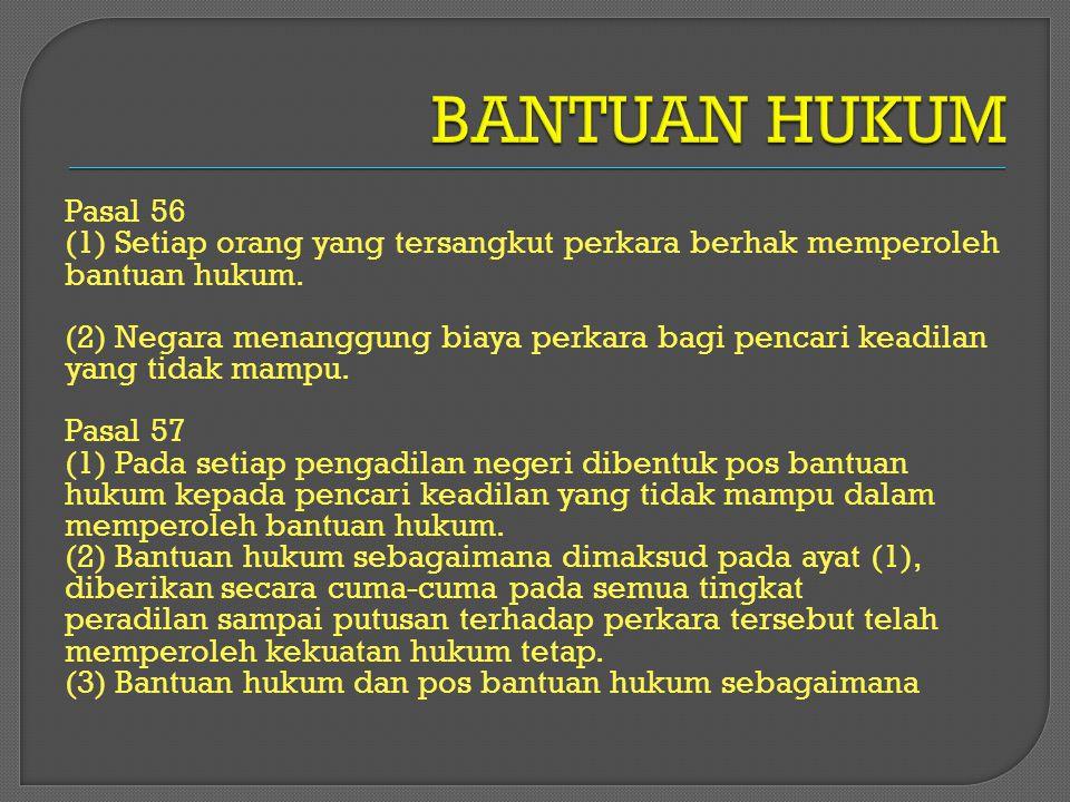 Pasal 56 (1) Setiap orang yang tersangkut perkara berhak memperoleh bantuan hukum. (2) Negara menanggung biaya perkara bagi pencari keadilan yang tida