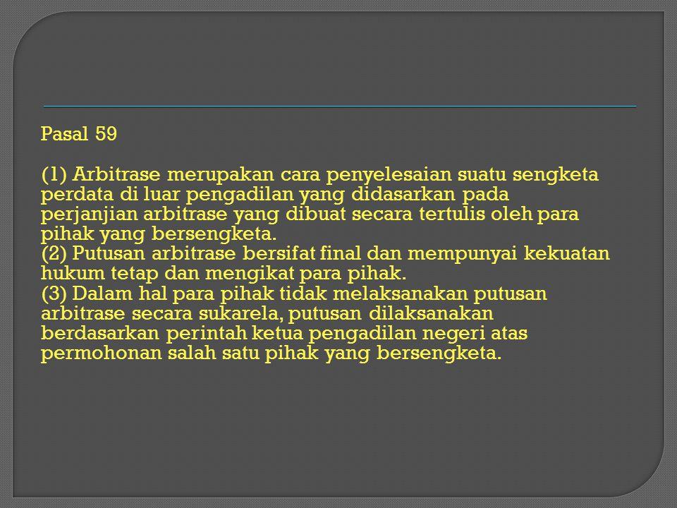 Pasal 59 (1) Arbitrase merupakan cara penyelesaian suatu sengketa perdata di luar pengadilan yang didasarkan pada perjanjian arbitrase yang dibuat sec