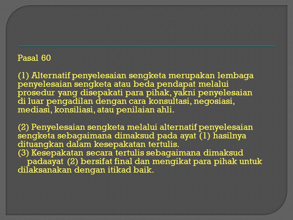 Pasal 60 (1) Alternatif penyelesaian sengketa merupakan lembaga penyelesaian sengketa atau beda pendapat melalui prosedur yang disepakati para pihak,
