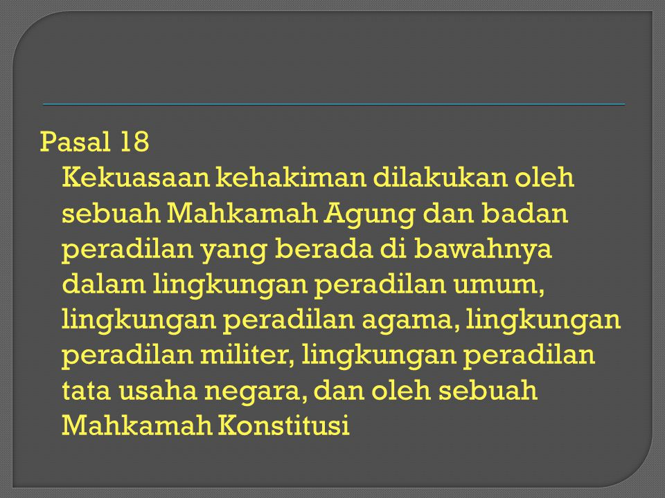 Pasal 18 Kekuasaan kehakiman dilakukan oleh sebuah Mahkamah Agung dan badan peradilan yang berada di bawahnya dalam lingkungan peradilan umum, lingkun