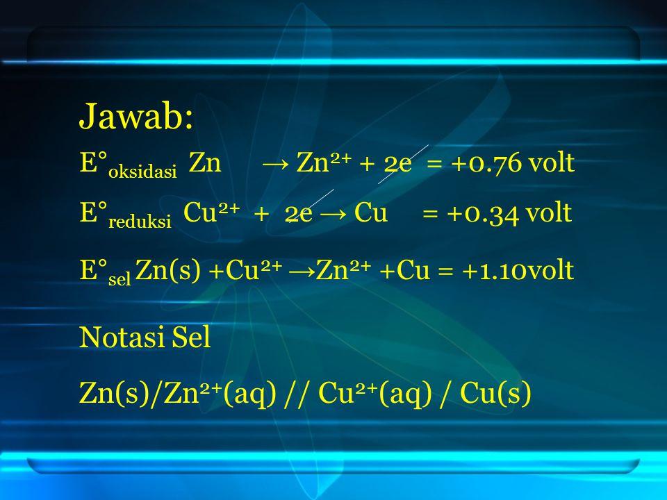 Jawab: E° sel Zn(s) +Cu 2+ → Zn 2+ +Cu = +1.10volt Notasi Sel E° oksidasi Zn → Zn 2+ + 2e = +0.76 volt Zn(s)/Zn 2+ (aq) // Cu 2+ (aq) / Cu(s) E° reduksi Cu 2+ + 2e → Cu = +0.34 volt