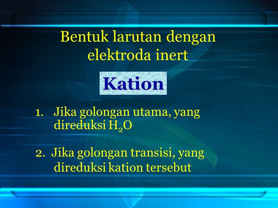 Bentuk larutan dengan elektroda inert 1.Jika golongan utama, yang direduksi H 2 O Kation 2.