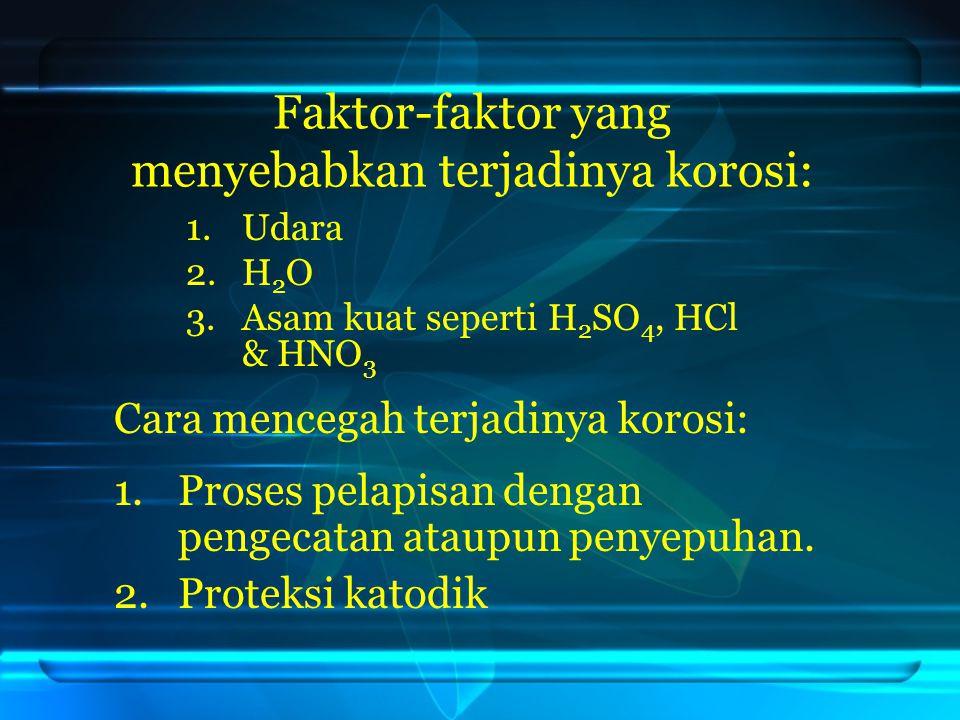 Faktor-faktor yang menyebabkan terjadinya korosi: 1.Udara 2.H 2 O 3.Asam kuat seperti H 2 SO 4, HCl & HNO 3 Cara mencegah terjadinya korosi: 1.