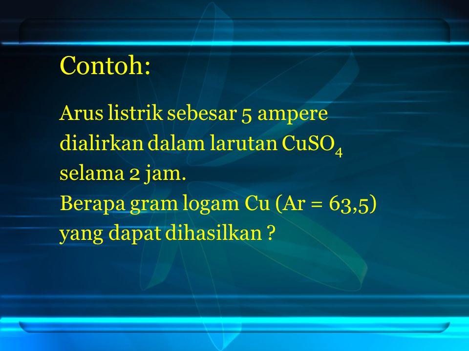 Contoh: Arus listrik sebesar 5 ampere dialirkan dalam larutan CuSO 4 selama 2 jam.