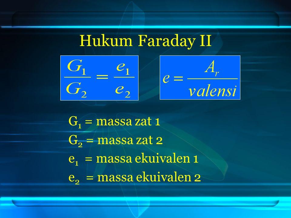 Hukum Faraday II G 1 = massa zat 1 G 2 = massa zat 2 e 1 = massa ekuivalen 1 e 2 = massa ekuivalen 2