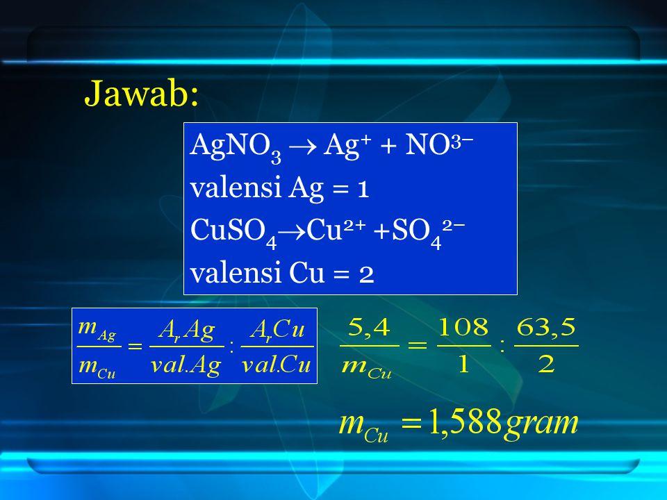 Jawab: AgNO 3  Ag + + NO 3– valensi Ag = 1 CuSO 4  Cu 2+ +SO 4 2– valensi Cu = 2