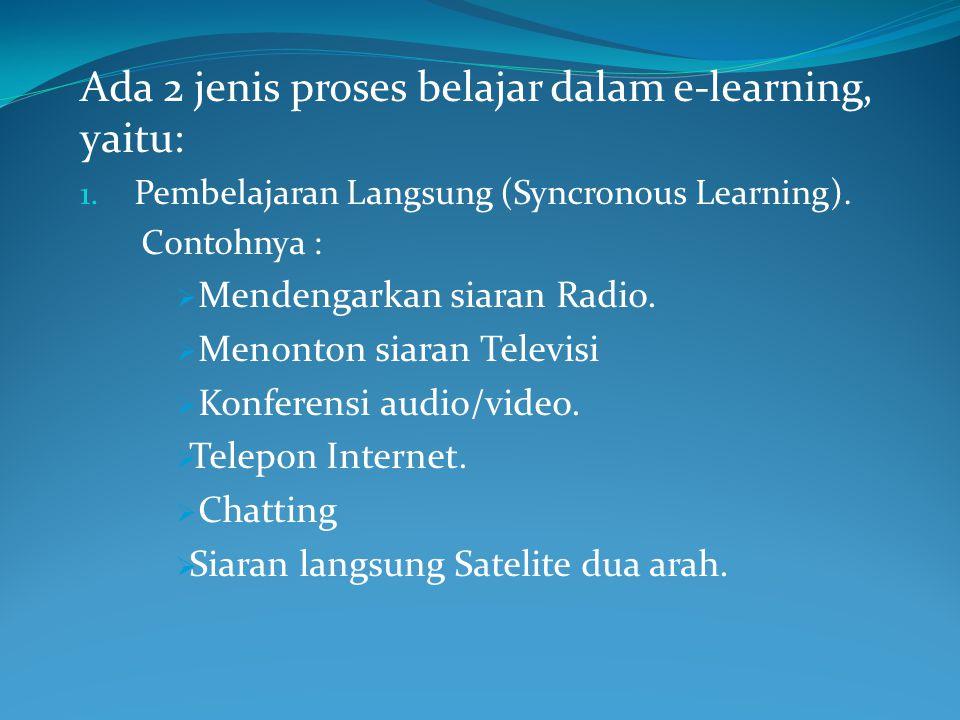 Ada 2 jenis proses belajar dalam e-learning, yaitu: 1. Pembelajaran Langsung (Syncronous Learning). Contohnya :  Mendengarkan siaran Radio.  Menonto
