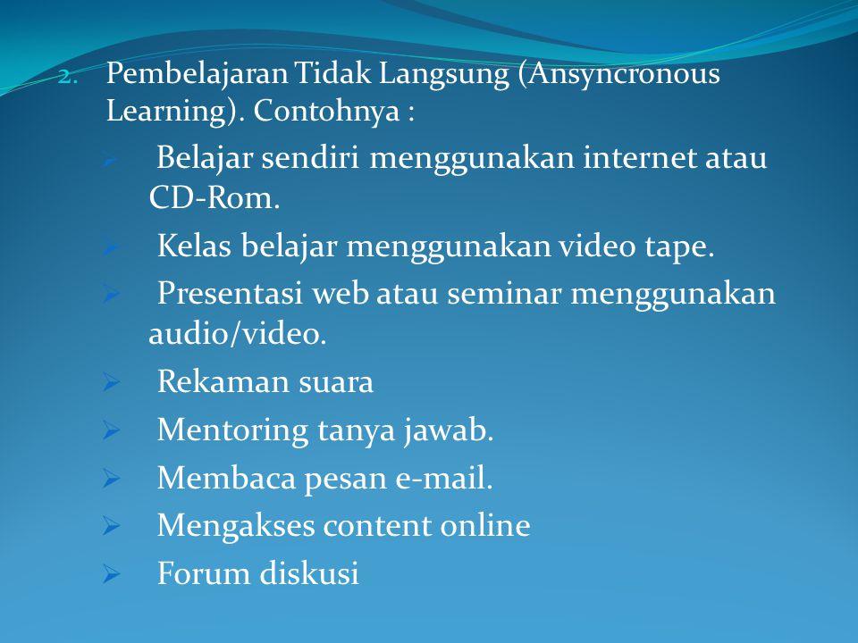 2. Pembelajaran Tidak Langsung (Ansyncronous Learning). Contohnya :  Belajar sendiri menggunakan internet atau CD-Rom.  Kelas belajar menggunakan vi