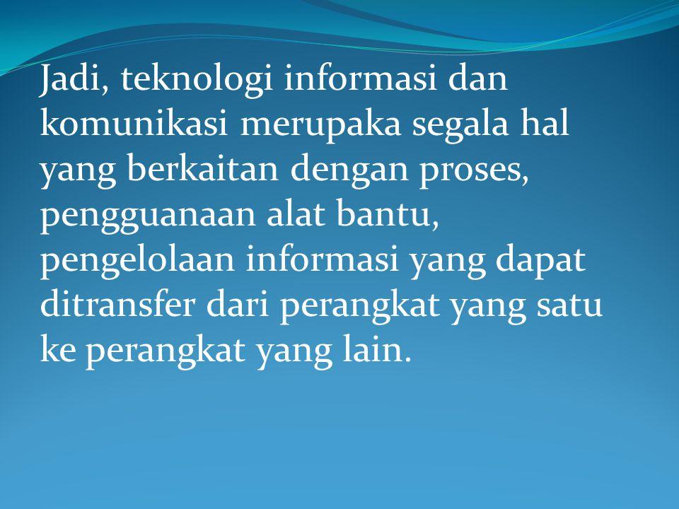 Jadi, teknologi informasi dan komunikasi merupaka segala hal yang berkaitan dengan proses, pengguanaan alat bantu, pengelolaan informasi yang dapat di
