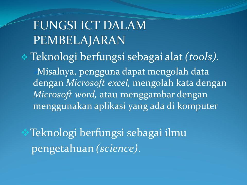 FUNGSI ICT DALAM PEMBELAJARAN  Teknologi berfungsi sebagai alat (tools).  Misalnya, pengguna dapat mengolah data dengan Microsoft excel, mengolah ka