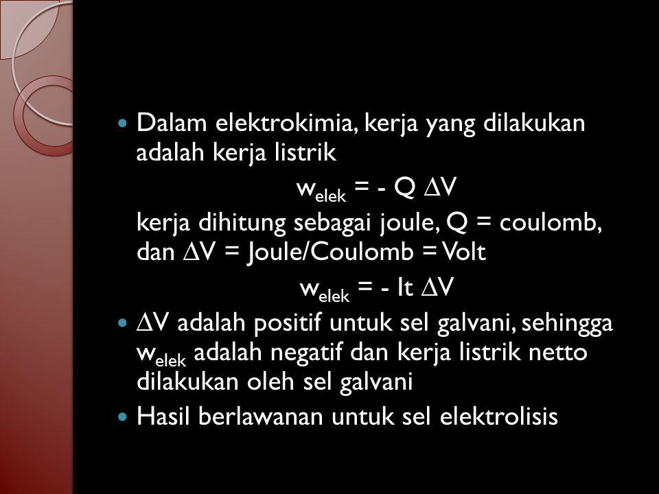 Hubungan P, T, ∆G, serta w elek berdasarkan termodinamika - w elek,maks = |∆G| (pada P dan T konstan) Kerja listrik maksimum bila sel galvani dioperasikan secara reversibel Pada operasi tekreversibel, kerja listrik yang dihasilkan lebih kecil Jika n mol elektron melewati rangkaian luar sel galvani, maka ∆G = welek = -Q ∆V = -nF ∆V Kerja listrik dihasilkan oleh sebuah sel elektrokimia hanya jika ∆G 0, yang menghitung jumlah yang sama)