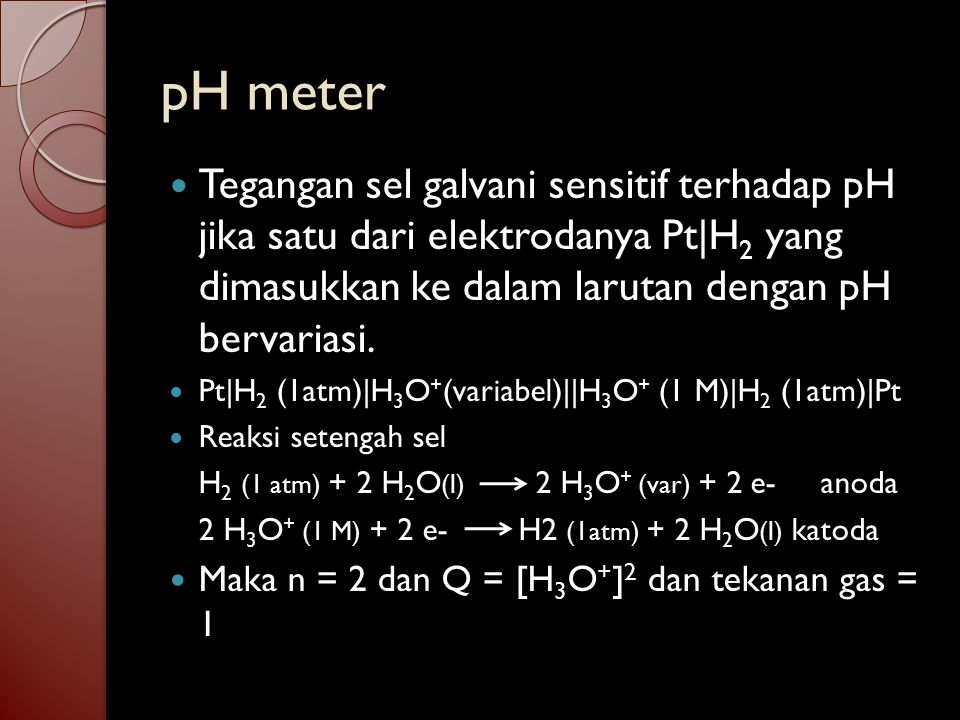 Dari persamaan Nerst ∆V = ∆V 0 – 0.0592 V logQ n dan karena ∆V 0 = 0 ∆V = – 0.0592 V logH 3 O + 2 = - 0.0592 V log pH Tegangan sel berbanding lurus dengan pH