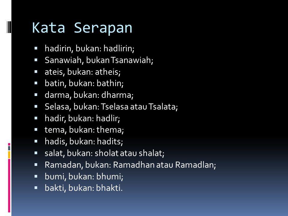 Kata Serapan  hadirin, bukan: hadlirin;  Sanawiah, bukan Tsanawiah;  ateis, bukan: atheis;  batin, bukan: bathin;  darma, bukan: dharma;  Selasa